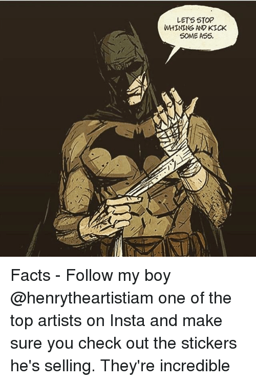 Facts, Memes, and Boy: LETS STORP  WHINING AND KICK  S0ME A55 Facts - Follow my boy @henrytheartistiam one of the top artists on Insta and make sure you check out the stickers he's selling. They're incredible