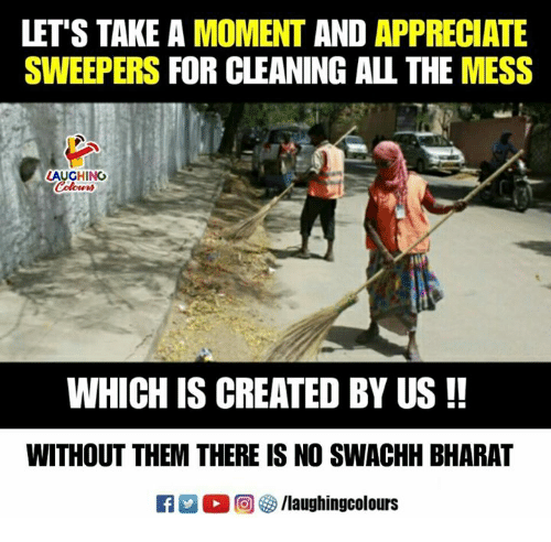 Appreciate, Indianpeoplefacebook, and All The: LET'S TAKE A MOMENT AND APPRECIATE  SWEEPERS FOR CLEANING ALL THE MESS  AUGHING  WHICH IS CREATED BY US!!  WITHOUT THEM THERE IS NO SWACHH BHARAT