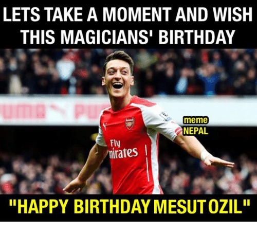 """Birthday, Meme, and Memes: LETS TAKE A MOMENT AND WISH  THIS MAGICIANS BIRTHDAY  meme  NEPAL  Fly  I  """"HAPPY BIRTHDAY MESUTOZIL"""""""