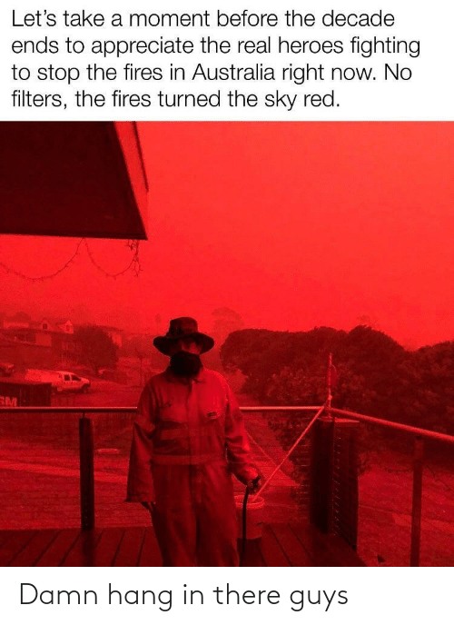 Appreciate, Australia, and Heroes: Let's take a moment before the decade  ends to appreciate the real heroes fighting  to stop the fires in Australia right now. No  filters, the fires turned the sky red.  RM Damn hang in there guys