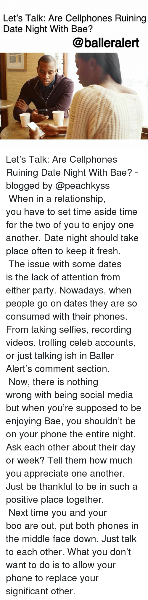 Bae, Baller Alert, and Boo: Let's Talk: Are Cellphones Ruining  Date Night With Bae?  @balleralert Let's Talk: Are Cellphones Ruining Date Night With Bae? -blogged by @peachkyss ⠀⠀⠀⠀⠀⠀⠀ ⠀⠀⠀⠀⠀⠀⠀ When in a relationship, you have to set time aside time for the two of you to enjoy one another. Date night should take place often to keep it fresh. ⠀⠀⠀⠀⠀⠀⠀ ⠀⠀⠀⠀⠀⠀⠀ The issue with some dates is the lack of attention from either party. Nowadays, when people go on dates they are so consumed with their phones. From taking selfies, recording videos, trolling celeb accounts, or just talking ish in Baller Alert's comment section. ⠀⠀⠀⠀⠀⠀⠀ ⠀⠀⠀⠀⠀⠀⠀ Now, there is nothing wrong with being social media but when you're supposed to be enjoying Bae, you shouldn't be on your phone the entire night. Ask each other about their day or week? Tell them how much you appreciate one another. Just be thankful to be in such a positive place together. ⠀⠀⠀⠀⠀⠀⠀ ⠀⠀⠀⠀⠀⠀⠀ Next time you and your boo are out, put both phones in the middle face down. Just talk to each other. What you don't want to do is to allow your phone to replace your significant other.