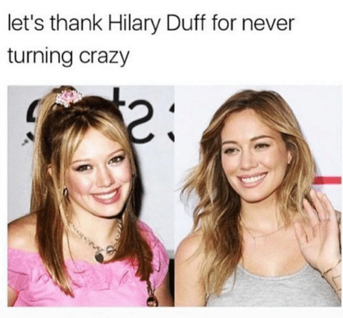 Crazy, Duff, and Hilary Duff: let's thank Hilary Duff for never  turning crazy