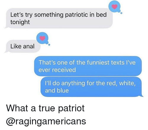 Memes, True, and Anal: Let's try something patriotic in bed  tonight  Like anal  That's one of the funniest texts I've  ever received  I'll do anything for the red, white  and blue What a true patriot @ragingamericans