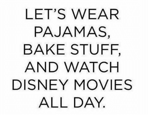 Dank, Disney, and Movies: LET'S WEAR  PAJAMAS,  BAKE STUFF,  AND WATCH  DISNEY MOVIES  ALL DAY