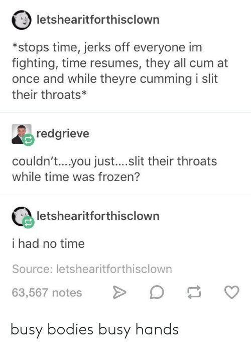 Bodies , Cum, and Frozen: letshearitforthisclown  *stops time, jerks off everyone im  fighting, time resumes, they all cum at  once and while theyre cumming i slit  their throats  redgrieve  couldn't....you just...slit their throats  while time was frozen?  letshearitforthisclown  i had no time  Source: letshearitforthisclown  63,567 notes> busy bodies busy hands