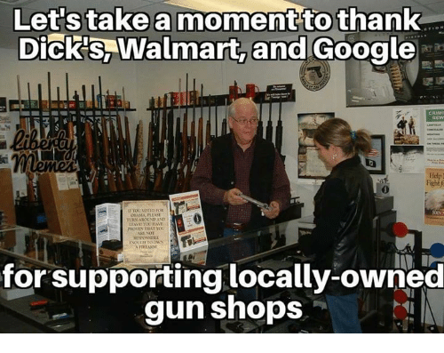 Dicks, Google, and Memes: Let'stake a moment to thank  Dick's, Walmart, and Google  ldp  Fight f  0  TURN AROUNP AND  for supporting locally-owned  gun shops