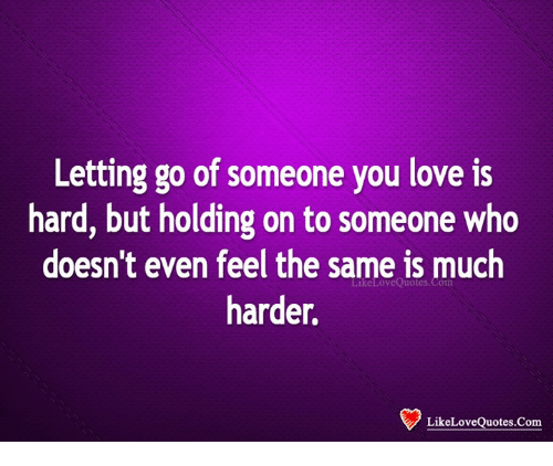 Letting Go Of Someone You Love Is Hard But Holding On To Someone Who