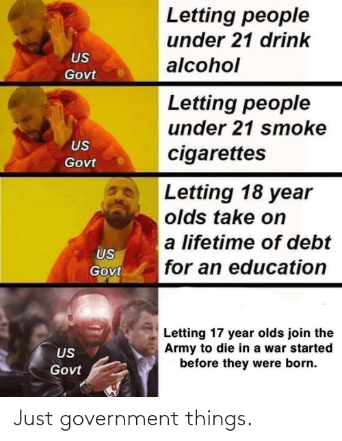 Army, Alcohol, and Lifetime: Letting people  under 21 drink  US  alcohol  Govt  Letting people  under 21 smoke  US  cigarettes  Govt  Letting 18 year  olds take on  a lifetime of debt  US  for an education  Govt  Letting 17 year olds join the  Army to die in a war started  before they were born.  US  Govt Just government things.