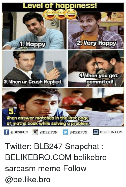 Be Like, Crush, and Meme: Level of happiness!  1. Happy  2.Very Happy  4When you get  commited!  3. When ur Crush Replied.  5.  When answer matches in the last page  of maths book-while solving aproblem  困@DESIFUN 1 @DESIFUN @DESIFUN-DESIFUN.COM Twitter: BLB247 Snapchat : BELIKEBRO.COM belikebro sarcasm meme Follow @be.like.bro
