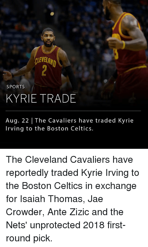 Boston Celtics, Cleveland Cavaliers, and Kyrie Irving: LEVELRN  SPORTS  KYRIE TRADE  Aug. 22 | The Cavaliers have traded Kyrie  Irving to the Boston Celtics. The Cleveland Cavaliers have reportedly traded Kyrie Irving to the Boston Celtics in exchange for Isaiah Thomas, Jae Crowder, Ante Zizic and the Nets' unprotected 2018 first-round pick.