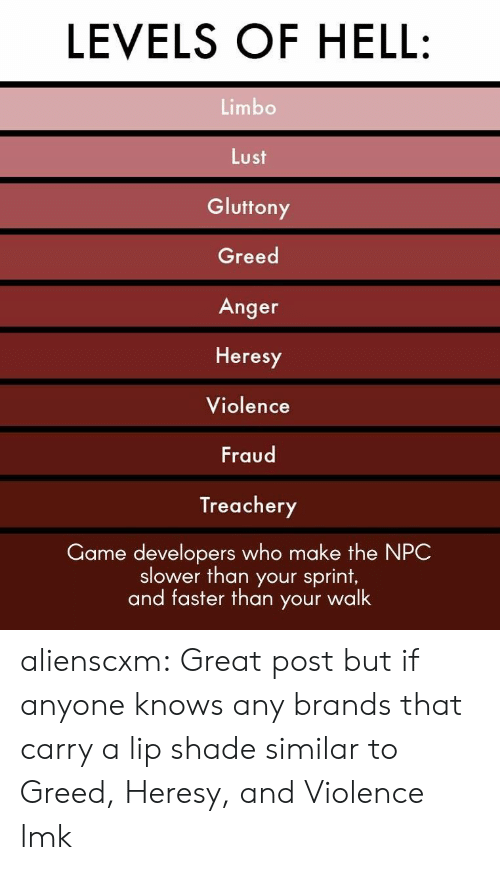 Shade, Tumblr, and Blog: LEVELS OF HELL:  Limbo  Lust  Gluttony  Greed  Anger  Heresy  Violence  Fraud  Treachery  Game developers who make the NPC  slower than your sprint,  and faster than your walk alienscxm:  Great post but if anyone knows any brands that carry a lip shade similar to Greed, Heresy, and Violence lmk
