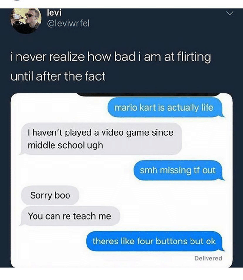 Bad, Boo, and Life: levi  @leviwrfel  i never realize how bad i am at flirting  until after the fact  mario kart is actually life  I haven't played a video game since  middle school ugh  smh missing tf out  Sorry boo  You can re teach me  theres like four buttons but ok  Delivered