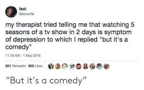 """Depression, Comedy, and Levi: levi  @leviwrfel  my therapist tried telling me that watching 5  seasons of a tv show in 2 days is symptom  of depression to which I replied """"but it's a  comedy""""  11:18 AM-1 May 2016  251 Retweets 603 Likes """"But it's a comedy"""""""