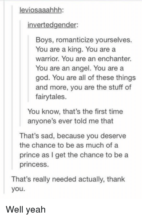 God, Prince, and Tumblr: leviosaaahhh:  invertedgender:  Boys, romanticize yourselves.  You are a king. You are a  warrior. You are an enchanter.  You are an angel. You are a  god. You are all of these things  and more, you are the stuff of  fairytales.  You know, that's the first time  anyone's ever told me that  That's sad, because you deserve  the chance to be as much of a  prince as I get the chance to be a  princess.  That's really needed actually, thank  you. Well yeah