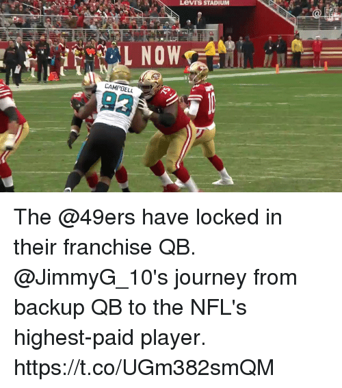 San Francisco 49ers, Journey, and Memes: Levi's STADIUM  L NOW  CAMPBELL  93 The @49ers have locked in their franchise QB.  @JimmyG_10's journey from backup QB to the NFL's highest-paid player. https://t.co/UGm382smQM