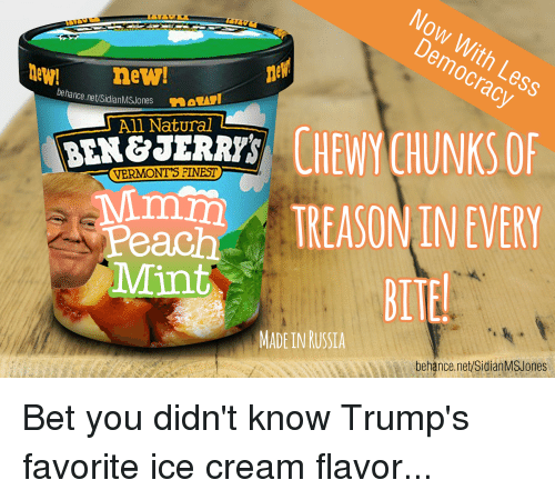 Lew Behancenetsidianmsjones All Natural Vermont S Finest Peach Mint Treason In Every Bite Made In Russia Behancenetsidianms Jones Bet You Didn T Know Trump S Favorite Ice Cream Flavor Politics Meme On Me Me