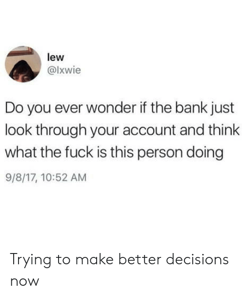 Bank, Fuck, and Decisions: lew  @lxwie  Do you ever wonder if the bank just  look through your account and think  what the fuck is this person doing  9/8/17, 10:52 AM Trying to make better decisions now