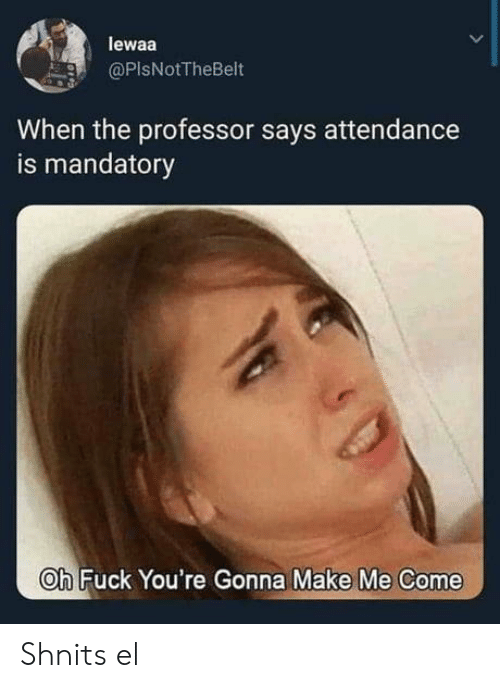Fuck, Make, and Professor: lewaa  @PIsNotTheBelt  When the professor says attendance  is mandatory  Oh Fuck You're Gonna Make Me Come Shnits el