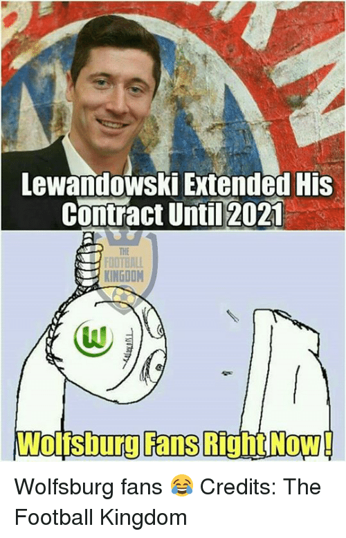 Memes, Wolfsburg, and 🤖: Lewandowski Extended His  contract Until 2021  KINGDOM  Wolisburg Fans Right Now! Wolfsburg fans 😂  Credits: The Football Kingdom