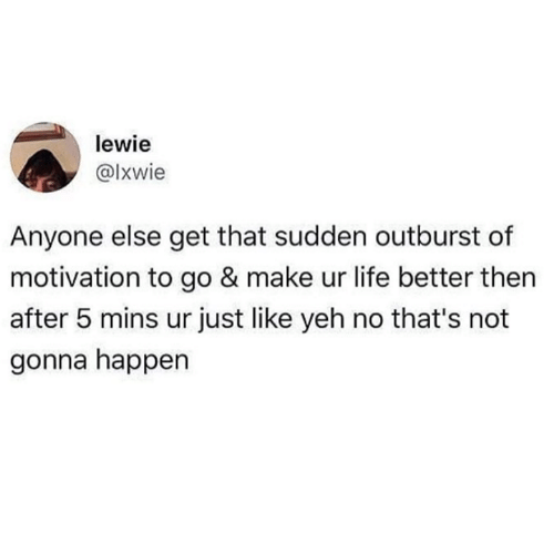 Life, Motivation, and Make: lewie  @lxwie  Anyone else get that sudden outburst of  motivation to go & make ur life better then  after 5 mins ur just like yeh no that's not  gonna happen