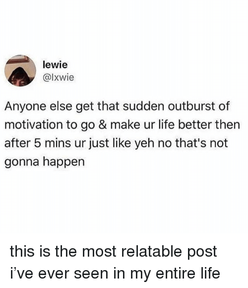Life, Relatable, and Motivation: lewie  @lxwie  Anyone else get that sudden outburst of  motivation to go & make ur life better then  after 5 mins ur just like yeh no that's not  gonna happen this is the most relatable post i've ever seen in my entire life