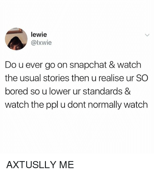 Bored, Snapchat, and Watch: lewie  @lxwie  Do u ever go on snapchat & watch  the usual stories then u realise ur SO  bored so u lower ur standards &  watch the ppl u dont normally watch AXTUSLLY ME