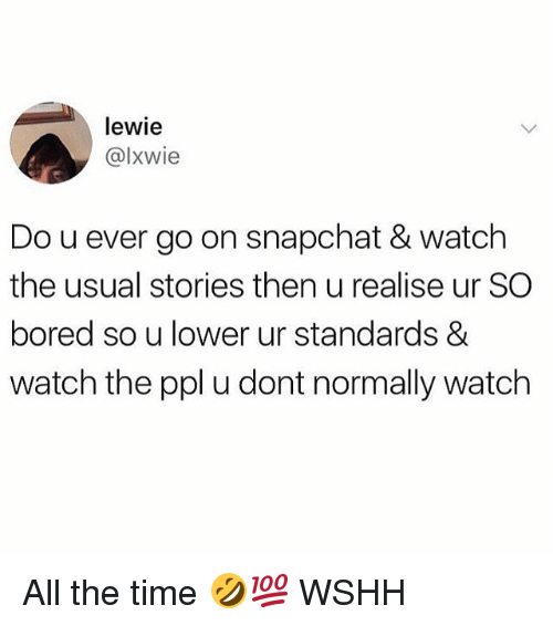Bored, Memes, and Snapchat: lewie  @lxwie  Do u ever go on snapchat & watch  the usual stories then u realise ur SC  bored so u lower ur standards &  watch the ppl u dont normally watch All the time 🤣💯 WSHH