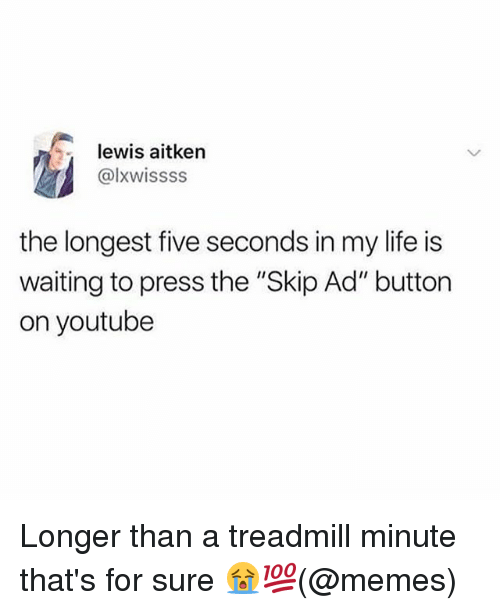 """Life, Memes, and youtube.com: lewis aitken  @lxwissss  the longest five seconds in my life is  waiting to press the """"Skip Ad"""" button  on youtube Longer than a treadmill minute that's for sure 😭💯(@memes)"""