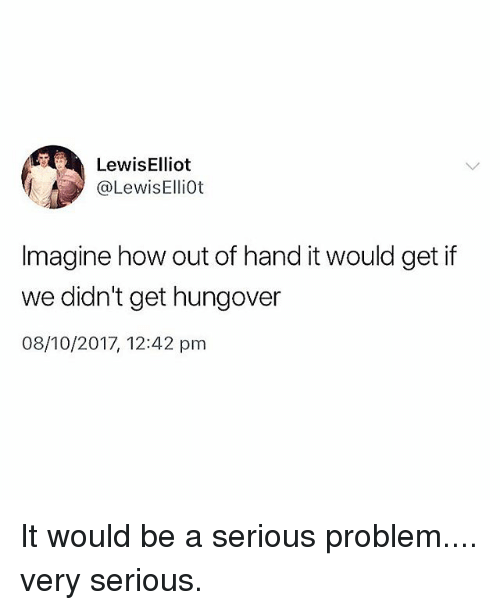 Memes, 🤖, and How: Lewis Elliot  @LewisElliot  Imagine how out of hand it would get if  we didn't get hungover  08/10/2017, 12:42 pm It would be a serious problem.... very serious.