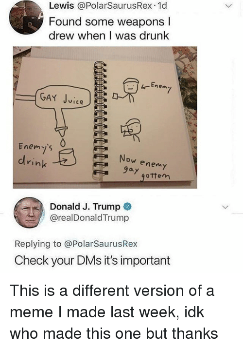 Drunk, Juice, and Meme: Lewis @PolarSaurusRex 1d  Found some weapons l  drew when I was drunk  E.  GAY Juice  Enemjs  ink  Now enemy  9ay  9oTtem  Donald J. Trump  @realDonaldTrump  Replying to @PolarSaurusRex  Check your DMs it's important This is a different version of a meme I made last week, idk who made this one but thanks