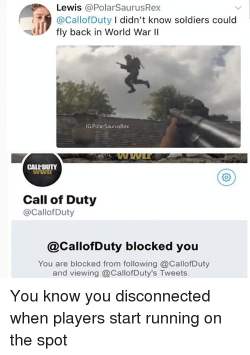 Memes, Soldiers, and Call of Duty: Lewis @PolarSaurusRex  @CallofDuty I didn't know soldiers could  fly back in World War lI  G:PolarSaurusRex  CALLDUTY  Call of Duty  @CallofDuty  @CallofDuty blocked you  You are blocked from following @CallofDuty  and viewing @CallofDuty's Tweets. You know you disconnected when players start running on the spot