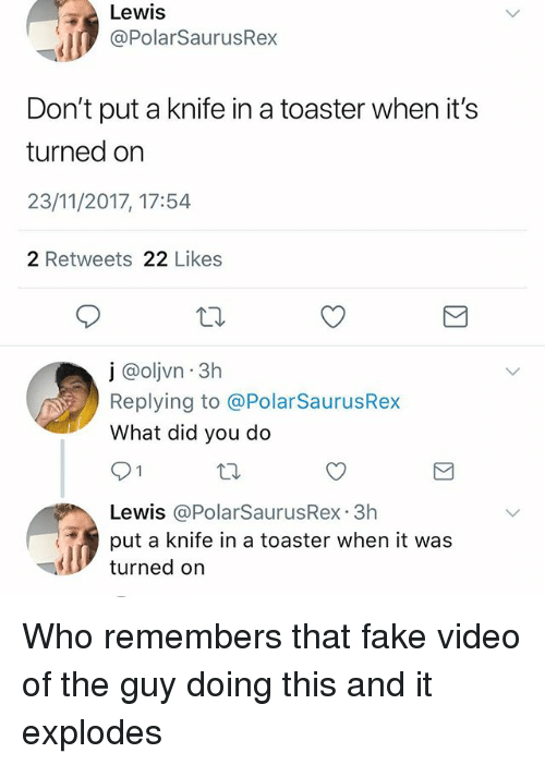 Fake, Memes, and Video: Lewis  @PolarSaurusRex  Don't put a knife in a toaster when it's  turned orn  23/11/2017, 17:54  2 Retweets 22 Likes  j @olvn 3h  Replying to @PolarSaurusRex  What did you do  91  Lewis @PolarSaurusRex.3h  put a knife in a toaster when it was  ly turned on Who remembers that fake video of the guy doing this and it explodes