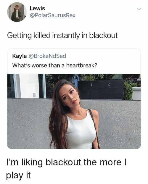 Memes, 🤖, and Play: Lewis  @PolarSaurusRex  Getting killed instantly in blackout  Kayla @BrokeNdSad  What's worse than a heartbreak? I'm liking blackout the more I play it