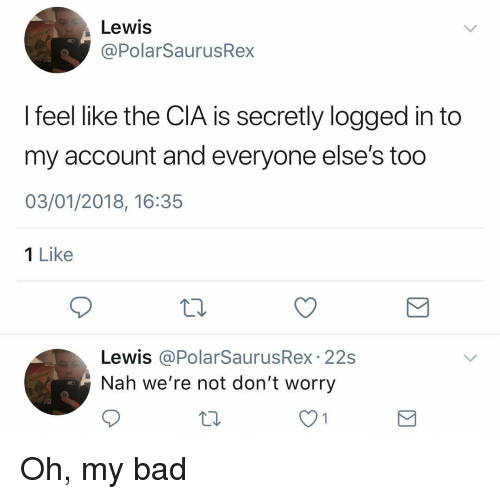 Bad, Memes, and 🤖: Lewis  @PolarSaurusRex  I feel like the CIA is secretly logged in to  my account and everyone else's too  03/01/2018, 16:35  1 Like  Lewis @PolarSaurusRex. 22s  Nah we're not don't worry  10 Oh, my bad
