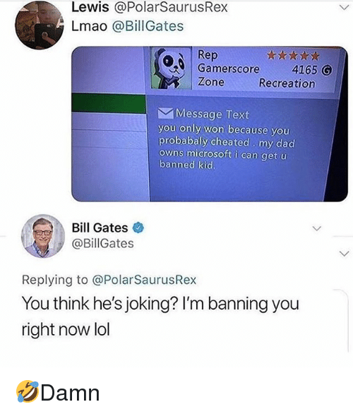Bill Gates, Dad, and Lmao: Lewis @PolarSaurusRex  Lmao @BillGates  Rep  Gamerscore4165 G  Zone  Recreation  Message Text  you only won because you  probabally cheated my dad  owns microsoft i can get u  banned kid  Bill Gates  @BillGates  Replying to @PolarSaurusRex  You think he's joking? I'm banning you  right now lol 🤣Damn