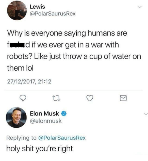 Lol, Memes, and Shit: Lewis  @PolarSaurusRex  Why is everyone saying humans are  fed if we ever get in a war with  robots? Like just throw a cup of water orn  them lol  27/12/2017, 21:12  Elon Musk  @elonmusk  Replying to @PolarSaurusRex  holy shit you're right