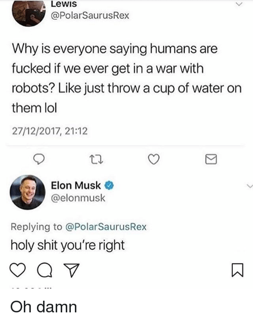 Lol, Memes, and Shit: Lewis  @PolarSaurusRex  Why is everyone saying humans are  fucked if we ever get in a war with  robots? Like just throw a cup of water on  them lol  27/12/2017, 21:12  Elon Musk  @elonmusk  Replying to @PolarSaurusRex  holy shit you're right Oh damn