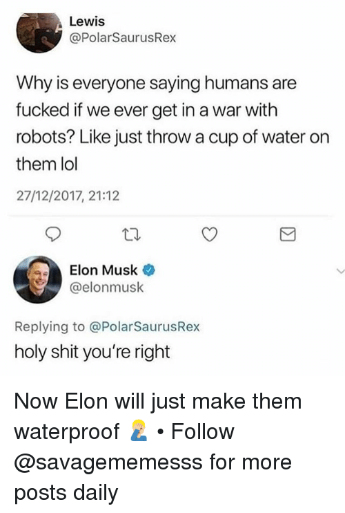 Lol, Memes, and Shit: Lewis  @PolarSaurusRex  Why is everyone saying humans are  fucked if we ever get in a war with  robots? Like just throw a cup of water on  them lol  27/12/2017, 21:12  Elon Musk  @elonmusk  Replying to @PolarSaurusRex  holy shit you're right Now Elon will just make them waterproof 🤦🏼‍♂️ • Follow @savagememesss for more posts daily