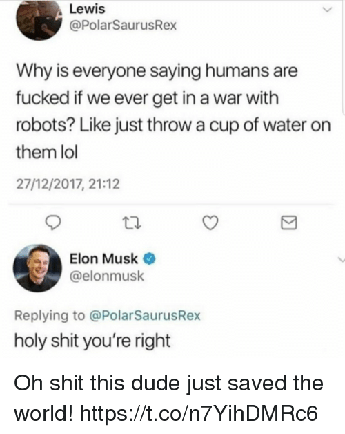 Dude, Funny, and Lol: Lewis  @PolarSaurusRex  Why is everyone saying humans are  fucked if we ever get in a war with  robots? Like just throw a cup of water on  them lol  27/12/2017, 21:12  Elon Musk  @elonmusk  Replying to @PolarSaurusRex  holy shit you're right Oh shit this dude just saved the world! https://t.co/n7YihDMRc6