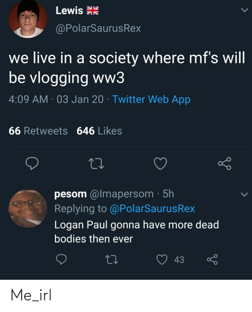 Bodies , Twitter, and Live: Lewis R  @PolarSaurusRex  we live in a society where mf's will  be vlogging ww3  4:09 AM · 03 Jan 20 · Twitter Web App  66 Retweets 646 Likes  pesom @lmapersom · 5h  Replying to @PolarSaurusRex  Logan Paul gonna have more dead  bodies then ever  43 Me_irl