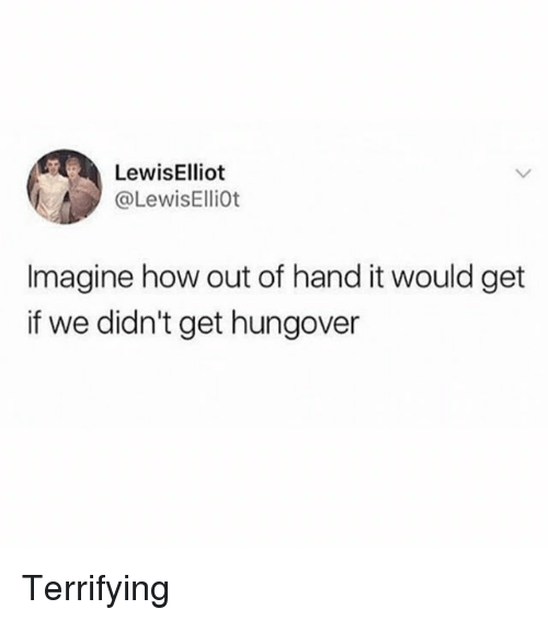 Girl Memes, How, and Imagine: LewisElliot  @LewisElliot  Imagine how out of hand it would get  if we didn't get hungover Terrifying