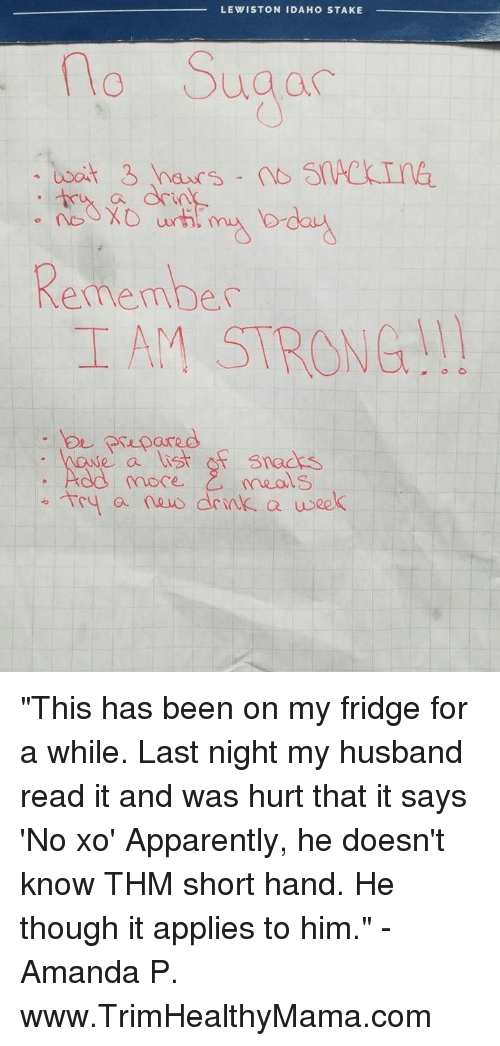 "Apparently, Husband, and Strong: LEWISTON IDAHO STAKE  Suga  Ca  Remember  IAM STRONG!  pared  e a ist osnads  C,  more.  meals  Tey a nusdrnlk a usek ""This has been on my fridge for a while. Last night my husband read it and was hurt that it says 'No xo' Apparently, he doesn't know THM short hand. He though it applies to him."" - Amanda P. www.TrimHealthyMama.com"