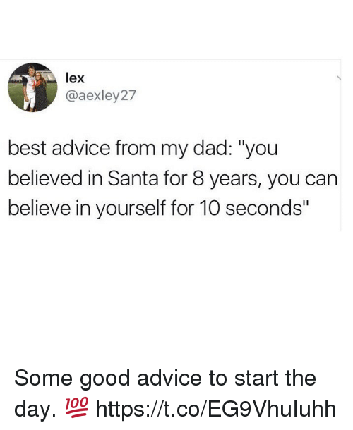 "Advice, Dad, and Funny: lex  @aexley27  best advice from my dad: ""you  believed in Santa for 8 years, you can  believe in yourself for 10 seconds"" Some good advice to start the day. 💯 https://t.co/EG9VhuIuhh"