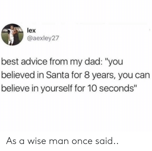 "Advice, Dad, and Best: lex  @aexley27  best advice from my dad: ""you  believed in Santa for 8 years, you can  believe in yourself for 10 seconds"" As a wise man once said.."