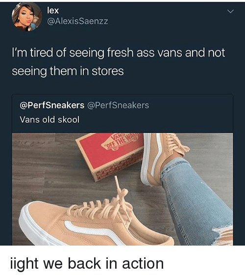 Ass, Fresh, and Vans: lex  @AlexisSaenzz  I'm tired of seeing fresh ass vans and not  seeing them in stores  @PerfSneakers @PerfSneakers  Vans old skool iight we back in action