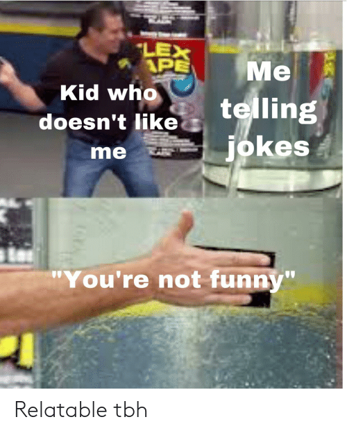 """Funny, Tbh, and Jokes: LEX  APE  Ме  telling  jokes  Me  Kid who  doesn't like  me  """"You're not funny"""" Relatable tbh"""