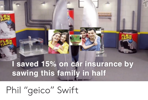 """Family, Flexing, and Dank Memes: LEX  APE  FLE  TAP  FLEX  I saved 15% on car insurance by  sawing this family in half Phil """"geico"""" Swift"""