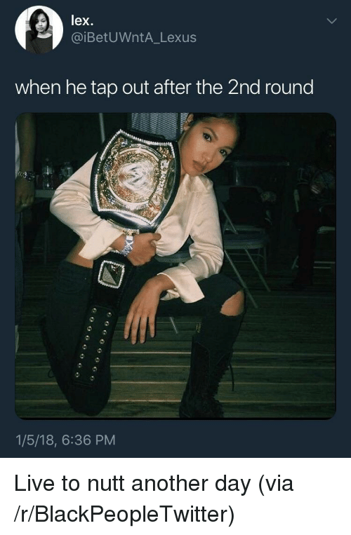 Blackpeopletwitter, Lexus, and Live: lex.  iBetUWntA Lexus  when he tap out after the 2nd round  1/5/18, 6:36 PM <p>Live to nutt another day (via /r/BlackPeopleTwitter)</p>