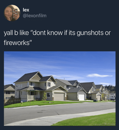 """Fireworks, Ire, and Like: lex  @lexonfilm  yall b like """"dont know if its gunshots or  fireworks""""  ht  ire"""