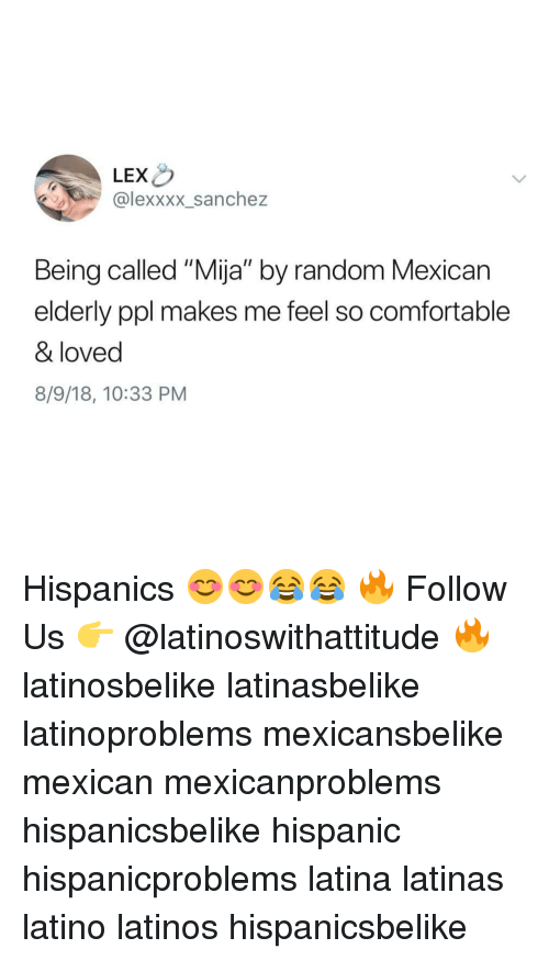 "Comfortable, Latinos, and Memes: LEX  @lexxxx_sanchez  Being called ""Mija"" by random Mexican  elderly ppl makes me feel so comfortable  & loved  8/9/18, 10:33 PM Hispanics 😊😊😂😂 🔥 Follow Us 👉 @latinoswithattitude 🔥 latinosbelike latinasbelike latinoproblems mexicansbelike mexican mexicanproblems hispanicsbelike hispanic hispanicproblems latina latinas latino latinos hispanicsbelike"